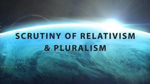 Scrutiny of Religious Pluralism and Relativism