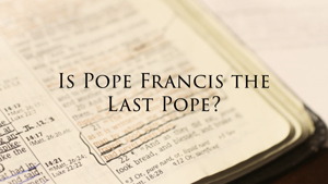Is Pope Francis the Last Pope?
